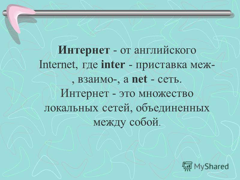 Интернет - от английского Internet, где inter - приставка меж-, взаимо-, а net - сеть. Интернет - это множество локальных сетей, объединенных между собой.