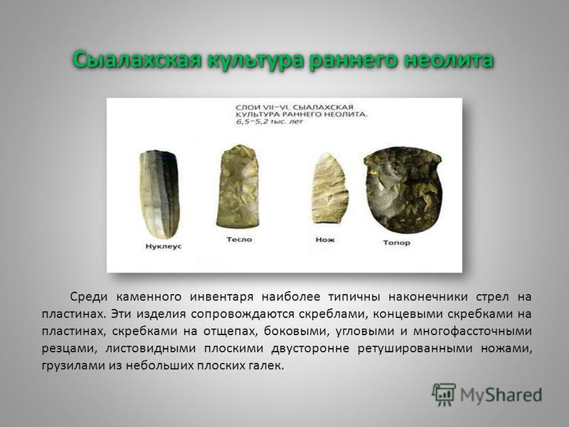 Сыалахская культура раннего неолита Среди каменного инвентаря наиболее типичны наконечники стрел на пластинах. Эти изделия сопровождаются скреблами, концевыми скребками на пластинах, скребками на отщепах, боковыми, угловыми и многофассточными резцами