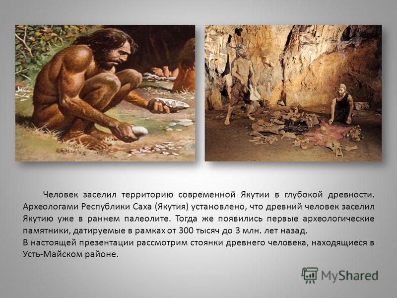 Человек заселил территорию современной Якутии в глубокой древности. Археологами Республики Саха (Якутия) установлено, что древний человек заселил Якутию уже в раннем палеолите. Тогда же появились первые археологические памятники, датируемые в рамках