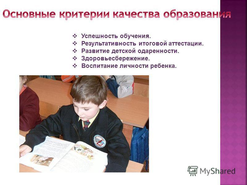 Успешность обучения. Результативность итоговой аттестации. Развитие детской одаренности. Здоровьесбережение. Воспитание личности ребенка.