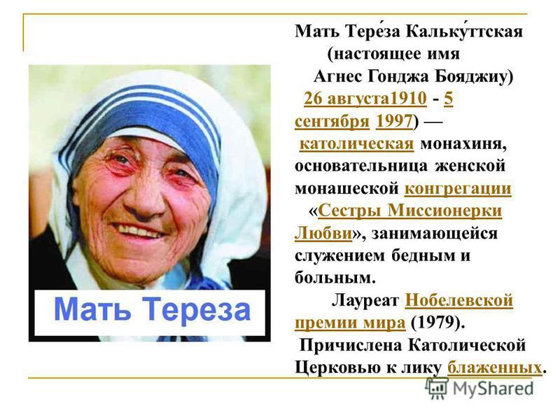 Мать Тере́за Кальку́детская (настоящее имя Агнес Гонджа Бояджиу) 26 августа 1910 - 5 сентября 1997) католическая монахиня, основательница женской монашеской конгрегации 26 августа 19105 сентября 1997 католическаяконгрегации «Сестры Миссионерки Любви»
