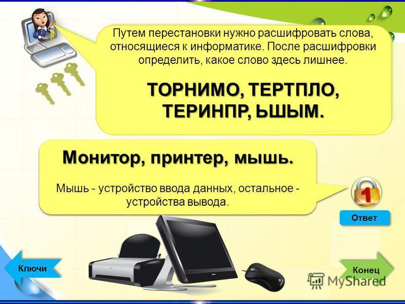 Ответ Монитор, принтер, мышь. Мышь - устройство ввода данных, остальное - устройства вывода. Монитор, принтер, мышь. Мышь - устройство ввода данных, остальное - устройства вывода. 11 Ключи Путем перестановки нужно расшифровать слова, относящиеся к ин