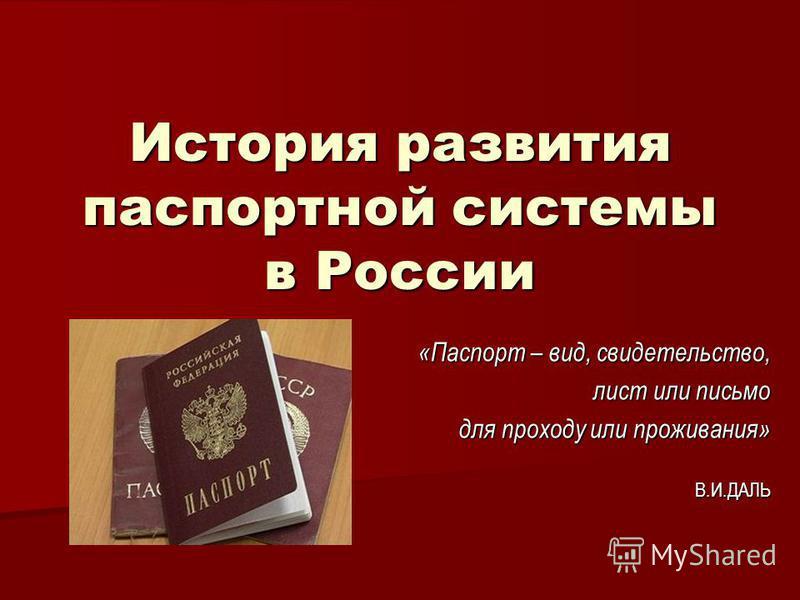 История развития паспортной системы в России «Паспорт – вид, свидетельство, лист или письмо для проходу или проживания» В.И.ДАЛЬ