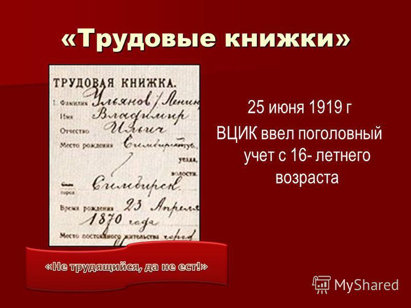 «Трудовые книжки» 25 июня 1919 г ВЦИК ввел поголовный учет с 16- летнего возраста