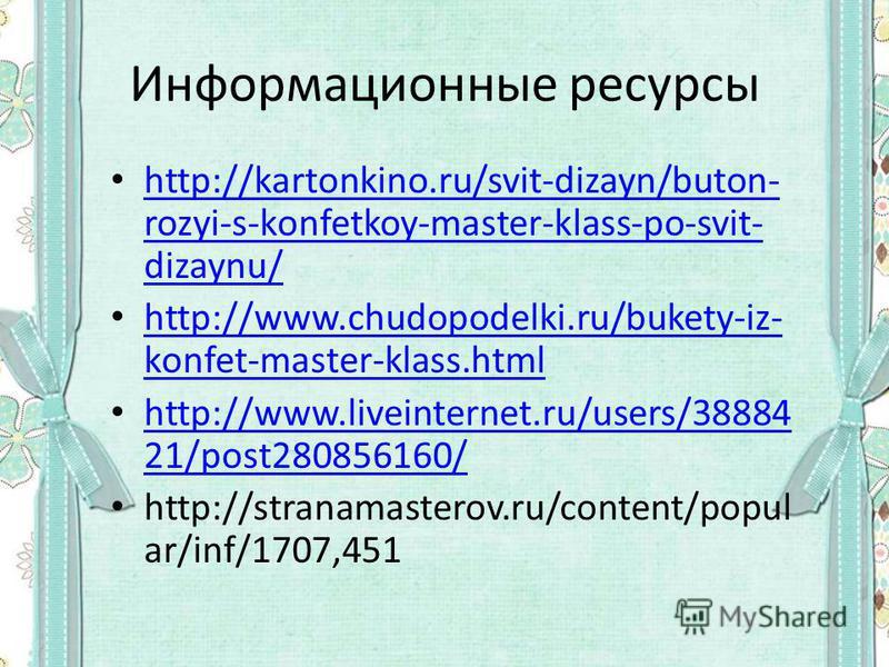 Информационные ресурсы http://kartonkino.ru/svit-dizayn/buton- rozyi-s-konfetkoy-master-klass-po-svit- dizaynu/ http://kartonkino.ru/svit-dizayn/buton- rozyi-s-konfetkoy-master-klass-po-svit- dizaynu/ http://www.chudopodelki.ru/bukety-iz- konfet-mast