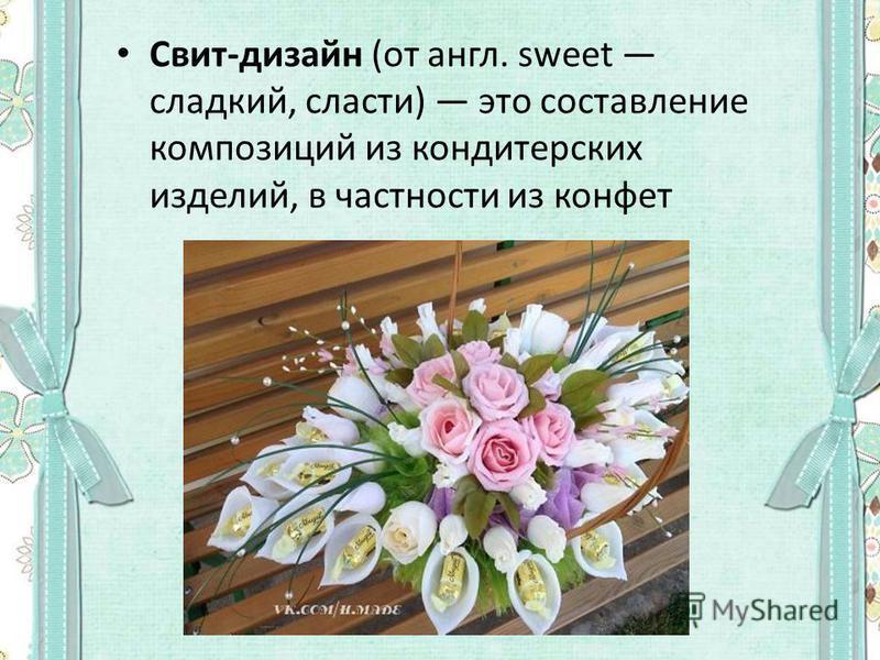 Свит-дизайн (от англ. sweet сладкий, сласти) это составление композиций из кондитерских изделий, в частности из конфет