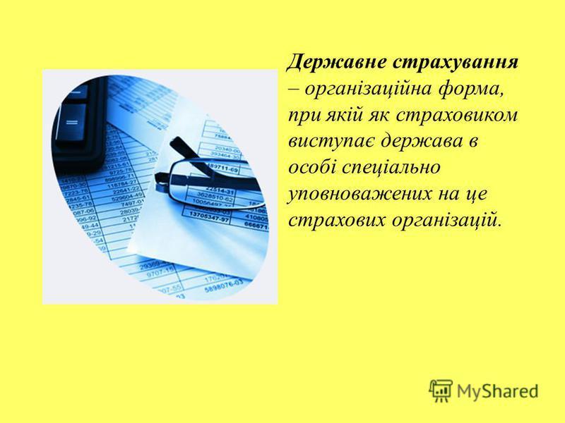 Державне страхування – організаційна форма, при якій як страховиком виступає держава в особі спеціально уповноважених на це страхових організацій.