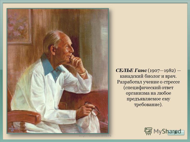 СЕЛЬЕ Ганс (19071982) канадский биолог и врач. Разработал учение о стрессе (специфический ответ организма на любое предъявляемое ему требование). http://mirhim.ucoz.ru