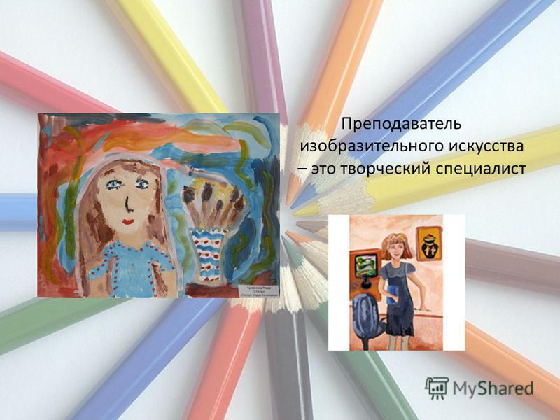 Преподаватель изобразительного искусства – это творческий специалист