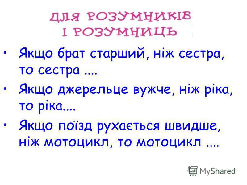 Якщо брат старший, ніж сестра, то сестра.... Якщо джерельце вужче, ніж ріка, то ріка.... Якщо поїзд рухається швидше, ніж мотоцикл, то мотоцикл....