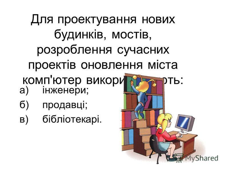 Для проектування нових будинків, мостів, розроблення сучасних проектів оновлення міста комп'ютер використовують: а)інженери; б)продавці; в)бібліотекарі.