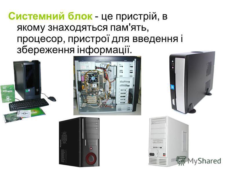 Системний блок - це пристрій, в якому знаходяться пам'ять, процесор, пристрої для введення і збереження інформації.