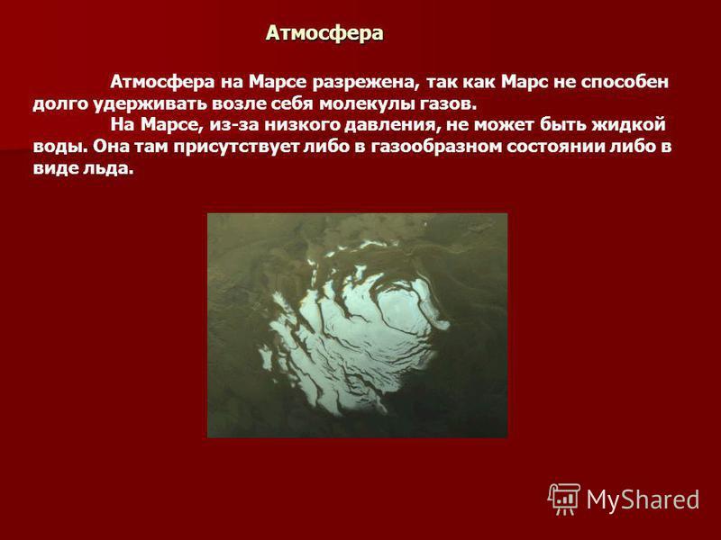 Атмосфера Атмосфера на Марсе разрежена, так как Марс не способен долго удерживать возле себя молекулы газов. На Марсе, из-за низкого давления, не может быть жидкой воды. Она там присутствует либо в газообразном состоянии либо в виде льда.