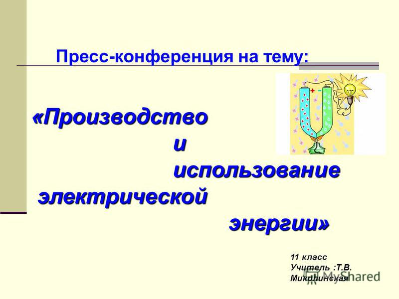 Пресс-конференция на тему: «Производство и использование использование электрической электрической энергии» энергии» 11 класс Учитель :Т.В. Миколинская