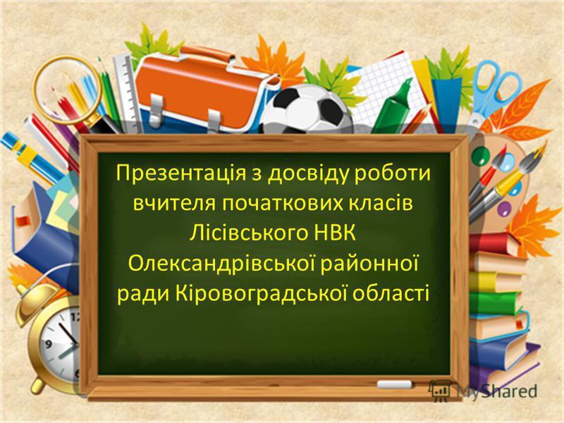 Презентація з досвіду роботи вчителя початкових класів Лісівського НВК Олександрівської районної ради Кіровоградської області