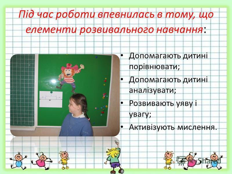 Під час роботи впевнилась в тому, що елементи розвивального навчання : Допомагають дитині порівнювати; Допомагають дитині аналізувати; Розвивають уяву і увагу; Активізують мислення.