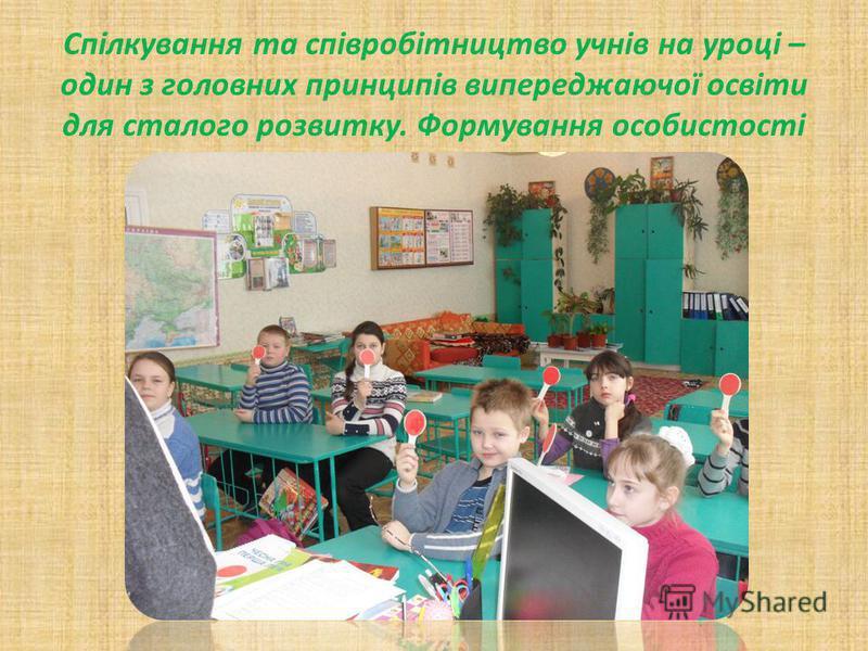 Спілкування та співробітництво учнів на уроці – один з головних принципів випереджаючої освіти для сталого розвитку. Формування особистості в системі розвивального навчання.