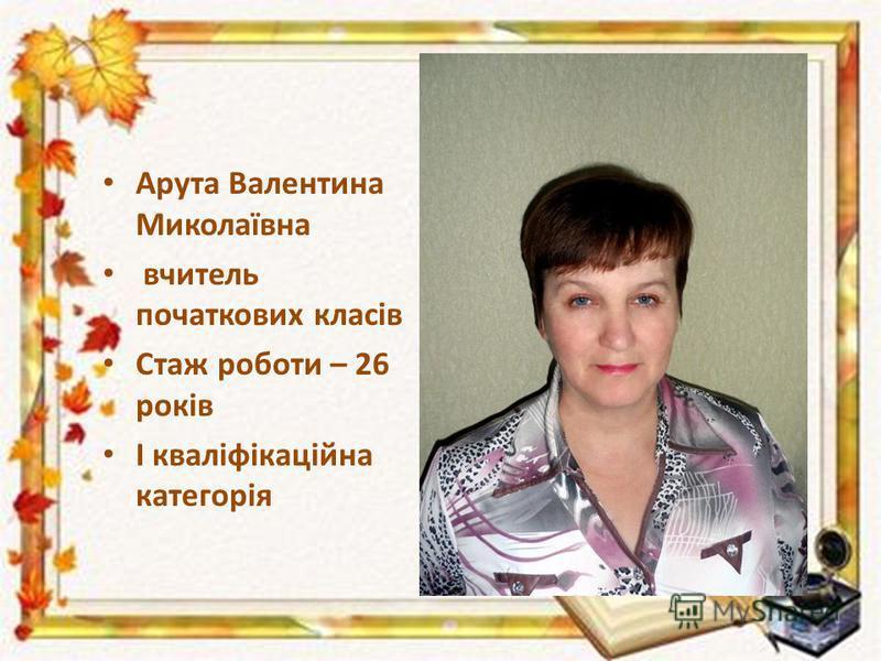 Арута Валентина Миколаївна вчитель початкових класів Стаж роботи – 26 років І кваліфікаційна категорія