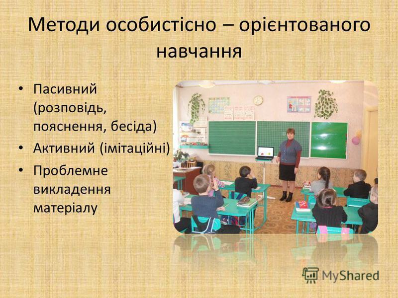 Методи особистісно – орієнтованого навчання Пасивний (розповідь, пояснення, бесіда) Активний (імітаційні) Проблемне викладення матеріалу