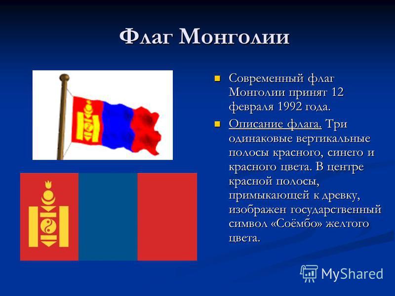 Флаг Монголии Современный флаг Монголии принят 12 февраля 1992 года. Современный флаг Монголии принят 12 февраля 1992 года. Описание флага. Три одинаковые вертикальные полосы красного, синего и красного цвета. В центре красной полосы, примыкающей к д