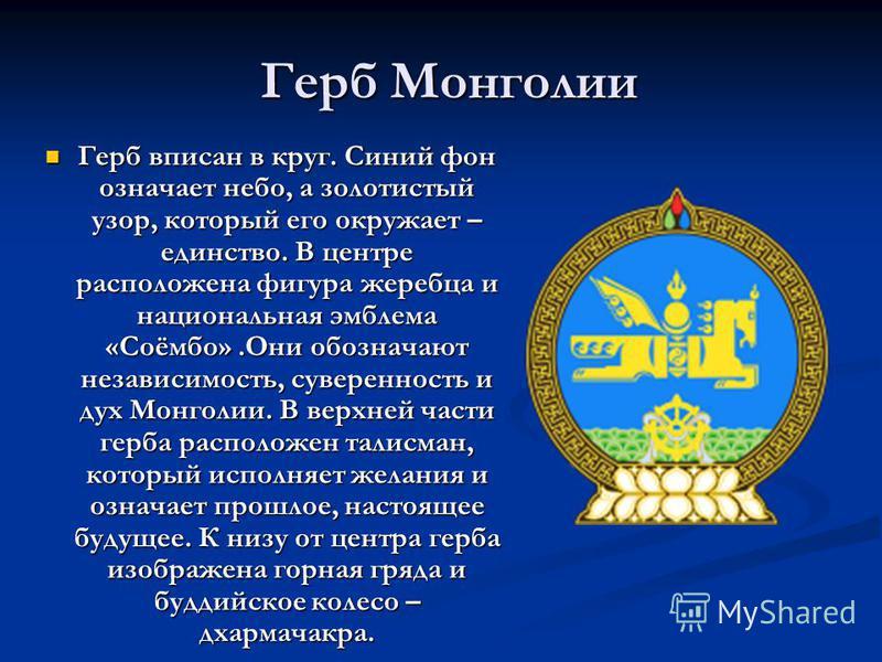 Герб Монголии Герб вписан в круг. Синий фон означает небо, а золотистый узор, который его окружает – единство. В центре расположена фигура жеребца и национальная эмблема «Соёмбо».Они обозначают независимость, суверенность и дух Монголии. В верхней ча