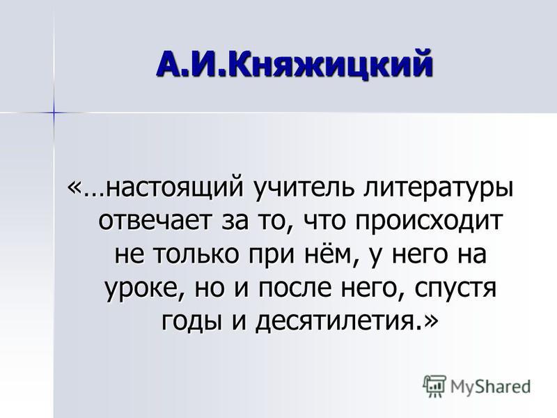 А.И.Княжицкий «…настоящий учитель литературы отвечает за то, что происходит не только при нём, у него на уроке, но и после него, спустя годы и десятилетия.»