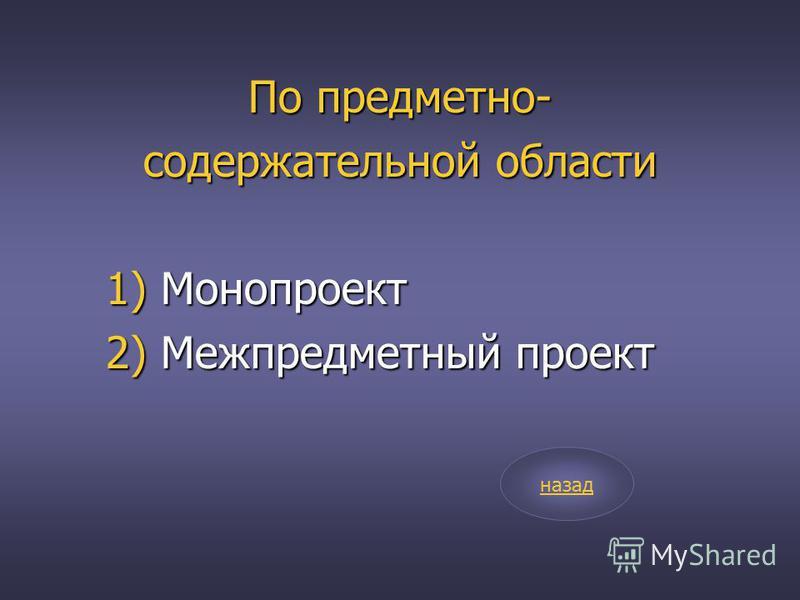По предметно- содержательной области 1) Монопроект 2) Межпредметный проект назад
