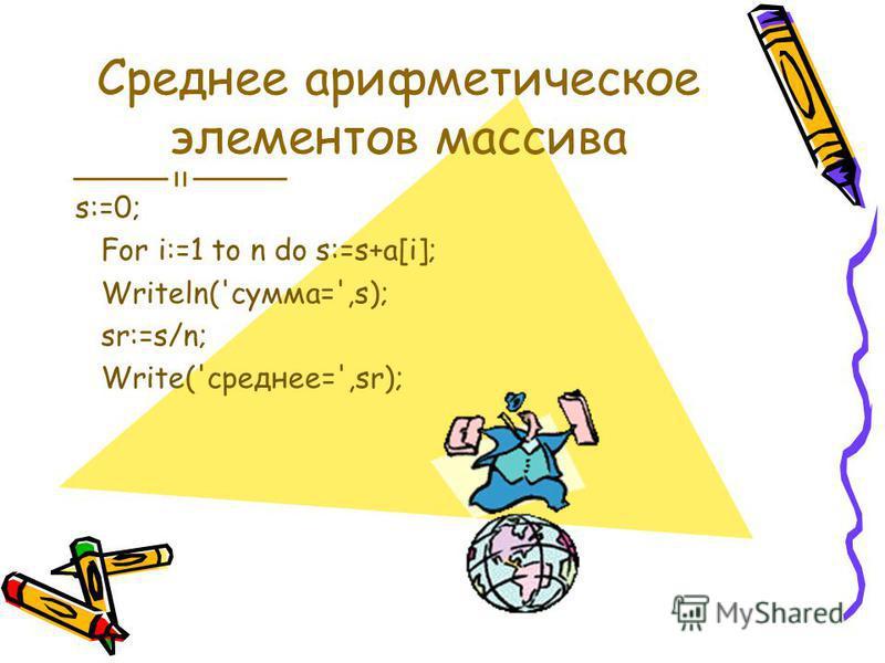 Среднее арифметическое элементов массива s:=0; For i:=1 to n do s:=s+a[i]; Writeln('сумма=',s); sr:=s/n; Write('среднее=',sr);