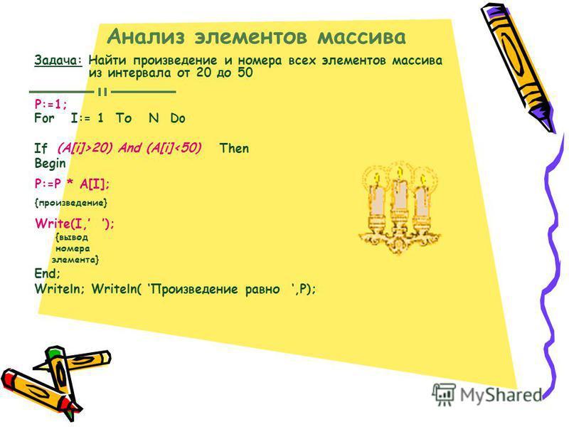 Анализ элементов массива Задача: Найти произведение и номера всех элементов массива из интервала от 20 до 50 For I:= 1 То N Do If Then Begin End; Writeln; Writeln( Произведение равно,P); Р:=1; (A[i]>20) And (A[i]<50) P:=P * A[I]; {произведение} Write