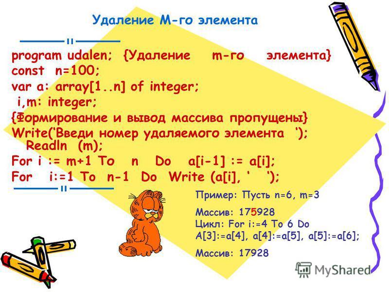 Удаление М-го элемента program udalen; {Удаление m-го элемента} const n=100; var a: array[1..n] of integer; i,m: integer; {Формирование и вывод массива пропущены} Write(Введи номер удаляемого элемента ); Readln (m); For i := m+1 То n Do a[i-1] := a[i