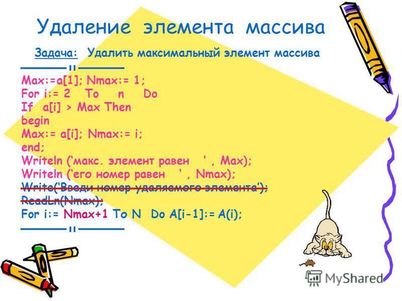 Удаление элемента массива Задача: Удалить максимальный элемент массива Max:=a[1]; Nmax:= 1; For i:= 2 To n Do If a[i] > Max Then begin Max:= a[i]; Nmax:= i; end; Writeln (макс. элемент равен, Max); Writeln (его номер равен, Nmax); Write(Введи номер у