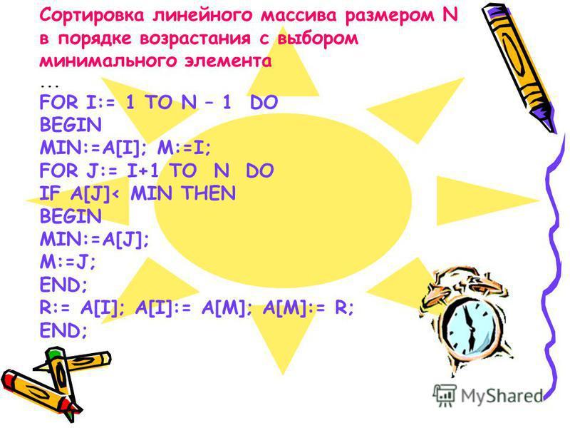 Сортировка линейного массива размером N в порядке возрастания с выбором минимального элемента... FOR I:= 1 TO N – 1 DO BEGIN MIN:=A[I]; M:=I; FOR J:= I+1 TO N DO IF A[J]< MIN THEN BEGIN MIN:=A[J]; M:=J; END; R:= A[I]; A[I]:= A[M]; A[M]:= R; END;
