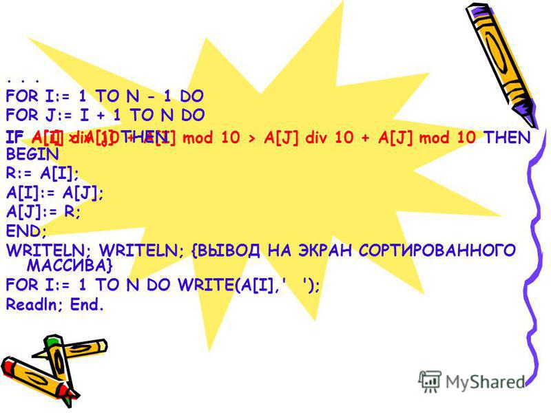 FOR I:= 1 TO N - 1 DO FOR J:= I + 1 TO N DO BEGIN R:= A[I]; A[I]:= A[J]; A[J]:= R; END; WRITELN; WRITELN; {ВЫВОД НА ЭКРАН СОРТИРОВАННОГО МАССИВА} FOR I:= 1 TO N DO WRITE(A[I],' '); Readln; End. IF A[I] div 10 + A[I] mod 10 > A[J] div 10 + A[J] mod 10