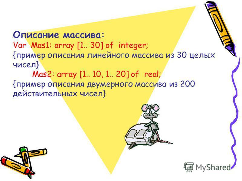 Описание массива: Var Mas1: array [1.. 30] of integer; {пример описания линейного массива из 30 целых чисел} Mas2: array [1.. 10, 1.. 20] of real; {пример описания двумерного массива из 200 действительных чисел}