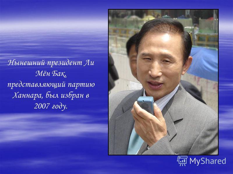 Нынешний президент Ли Мён Бак, представляющий партию Ханнара, был избран в 2007 году.