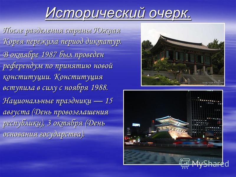 Исторический очерк. После разделения страны Южная Корея пережила период диктатур. В октябре 1987 был проведен референдум по принятию новой конституции. Конституция вступила в силу с ноября 1988. Национальные праздники 15 августа (День провозглашения