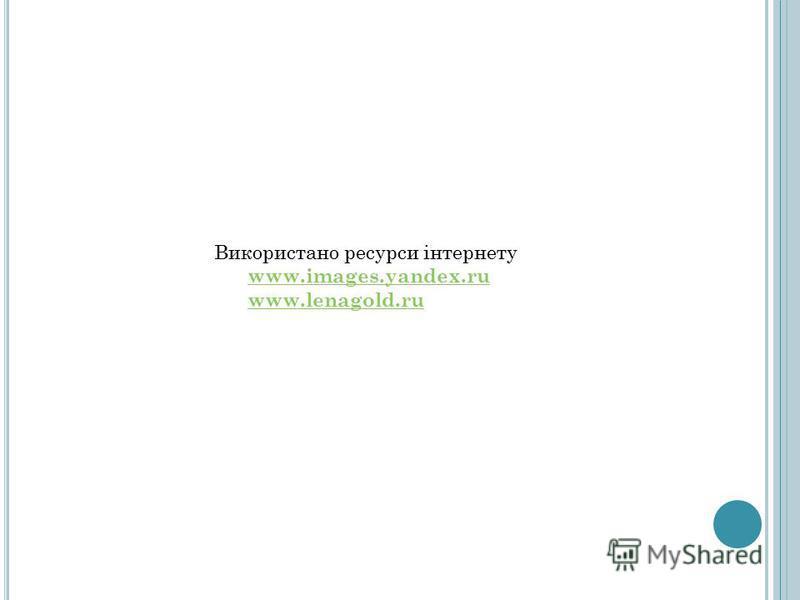 Використано ресурси інтернету www.images.yandex.ru www.lenagold.ru www.images.yandex.ru www.lenagold.ru