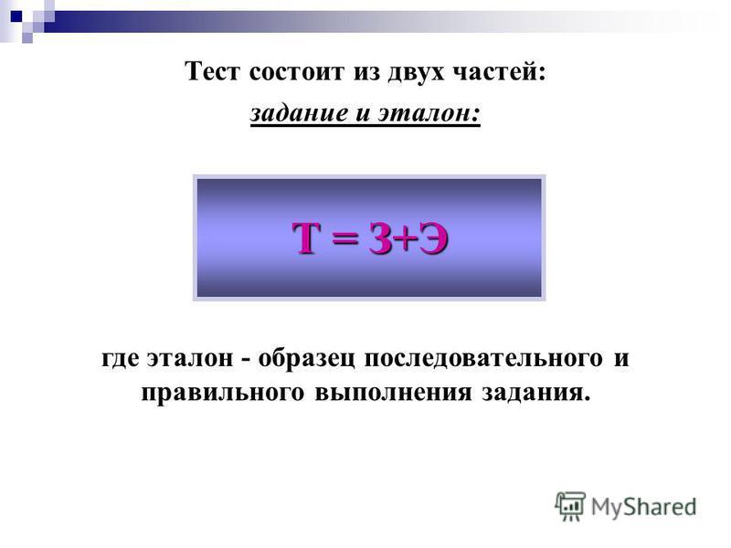 Тест состоит из двух частей: задание и эталон: где эталон - образец последовательного и правильного выполнения задания. Т = З+Э