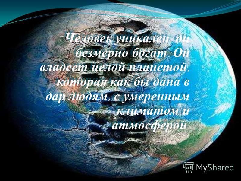 Человек уникален, он безмерно богат. Он владеет целой планетой, которая как бы дана в дар людям, с умеренным климатом и атмосферой.
