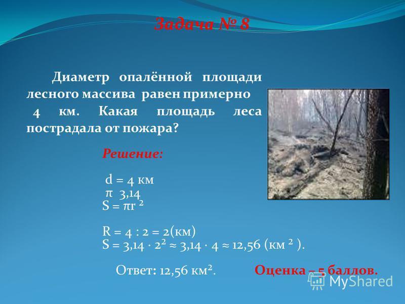 Задача 8 Диаметр опалённой площади лесного массива равен примерно 4 км. Какая площадь леса пострадала от пожара? Решение: d = 4 км π 3,14 Ѕ = πr ² R = 4 : 2 = 2(км) Ѕ = 3,14 · 2² 3,14 · 4 12,56 (км ² ). Ответ: 12,56 км². Оценка – 5 баллов.