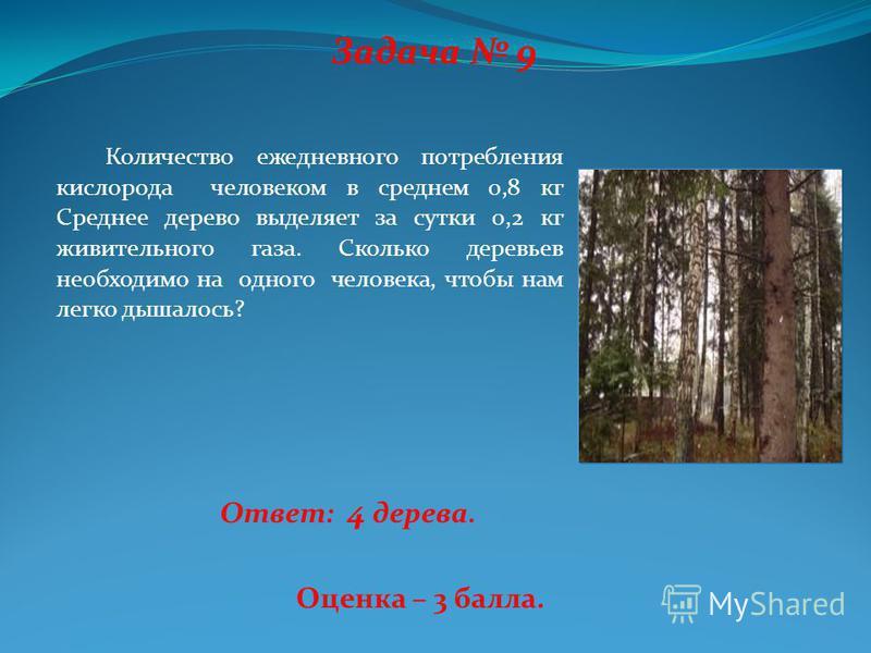 Задача 9 Количество ежедневного потребления кислорода человеком в среднем 0,8 кг Среднее дерево выделяет за сутки 0,2 кг живительного газа. Сколько деревьев необходимо на одного человека, чтобы нам легко дышалось? Ответ: 4 дерева. Оценка – 3 балла.