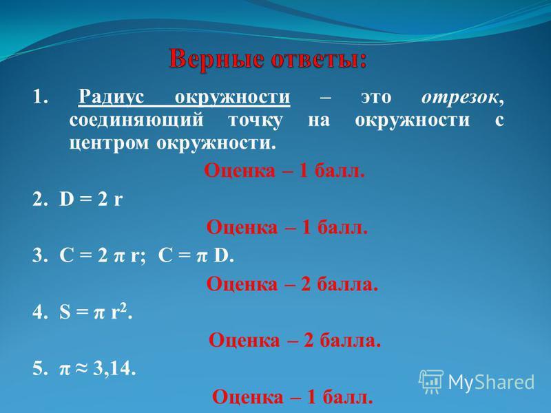 1. Радиус окружности – это отрезок, соединяющий точку на окружности с центром окружности. Оценка – 1 балл. 2. D = 2 r Оценка – 1 балл. 3. C = 2 π r; C = π D. Оценка – 2 балла. 4. S = π r 2. Оценка – 2 балла. 5. π 3,14. Оценка – 1 балл.