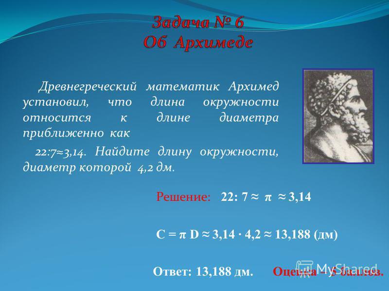 Древнегреческий математик Архимед установил, что длина окружности относится к длине диаметра приближенно как 22:73,14. Найдите длину окружности, диаметр которой 4,2 дм. Решение: 22: 7 π 3,14 C = π D 3,14 4,2 13,188 (дм) Ответ: 13,188 дм. Оценка – 5 б