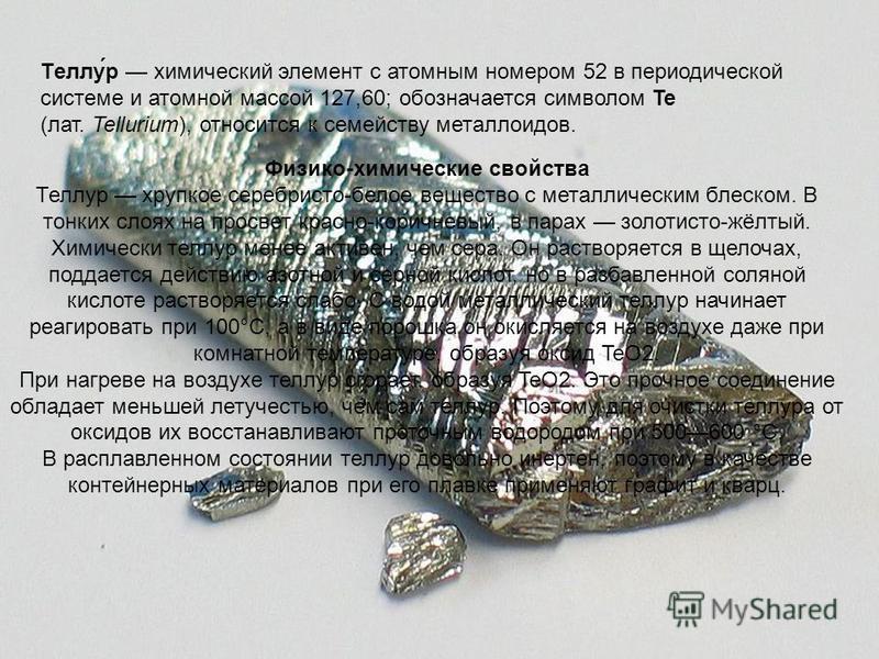 Теллу́р химический элемент с атомным номером 52 в периодической системе и атомной массой 127,60; обозначается символом Te (лат. Tellurium), относится к семейству металлоидов. Физико-химические свойства Теллур хрупкое серебристо-белое вещество с метал