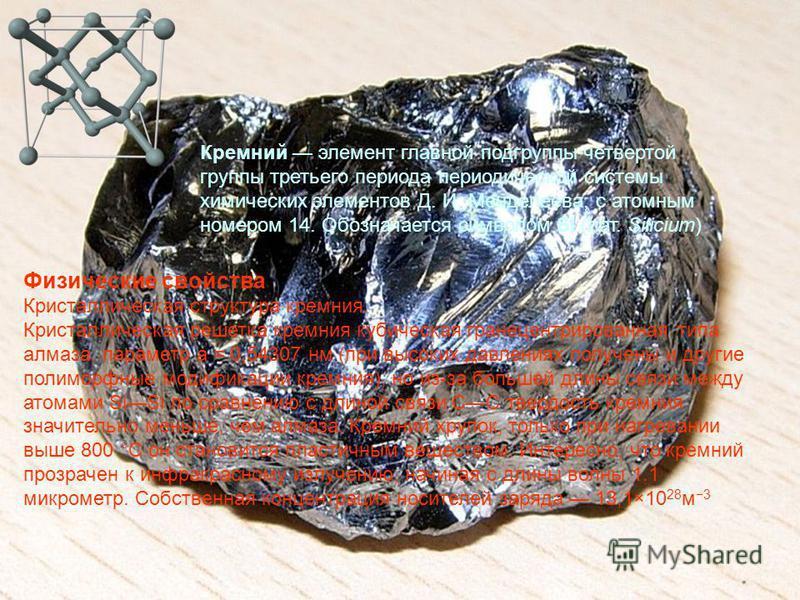 Кремний элемент главной подгруппы четвертой группы третьего периода периодической системы химических элементов Д. И. Менделеева, с атомным номером 14. Обозначается символом Si (лат. Silicium) Физические свойства Кристаллическая структура кремния. Кри