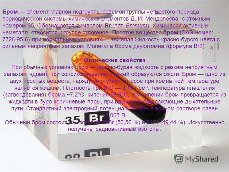 Бром элемент главной подгруппы седьмой группы четвёртого периода периодической системы химических элементов Д. И. Менделеева, с атомным номером 35. Обозначается символом Br (лат. Bromum). Химически активный неметалл, относится к группе галогенов. Про