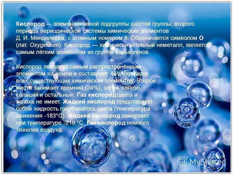 Кислород элемент главной подгруппы шестой группы, второго периода периодической системы химических элементов Д. И. Менделеева, с атомным номером 8. Обозначается символом O (лат. Oxygenium). Кислород химически активный неметалл, является самым лёгким