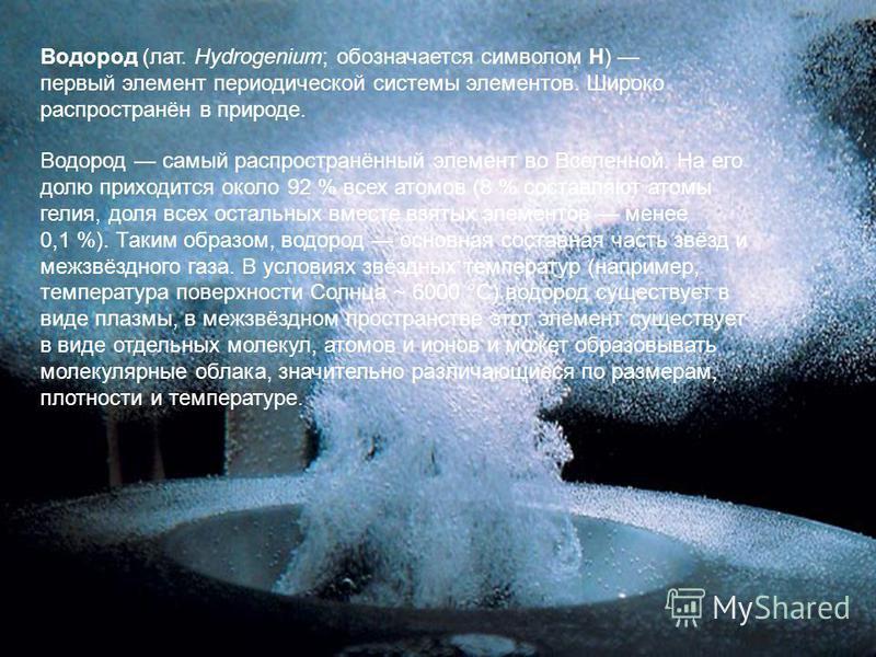 Водород (лат. Hydrogenium; обозначается символом H) первый элемент периодической системы элементов. Широко распространён в природе. Водород самый распространённый элемент во Вселенной. На его долю приходится около 92 % всех атомов (8 % составляют ато