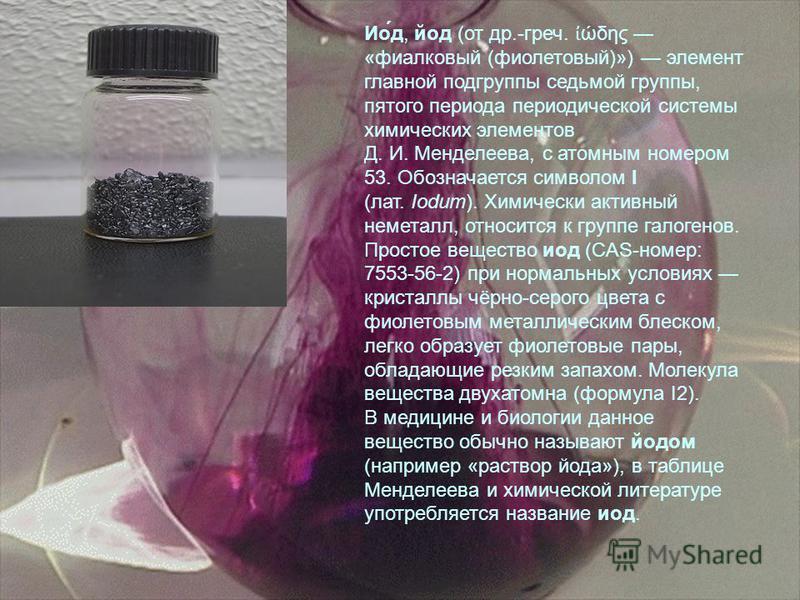 Ио́д, йод (от др.-греч. ώδης «фиалковый (фиолетовый)») элемент главной подгруппы седьмой группы, пятого периода периодической системы химических элементов Д. И. Менделеева, с атомным номером 53. Обозначается символом I (лат. Iodum). Химически активны