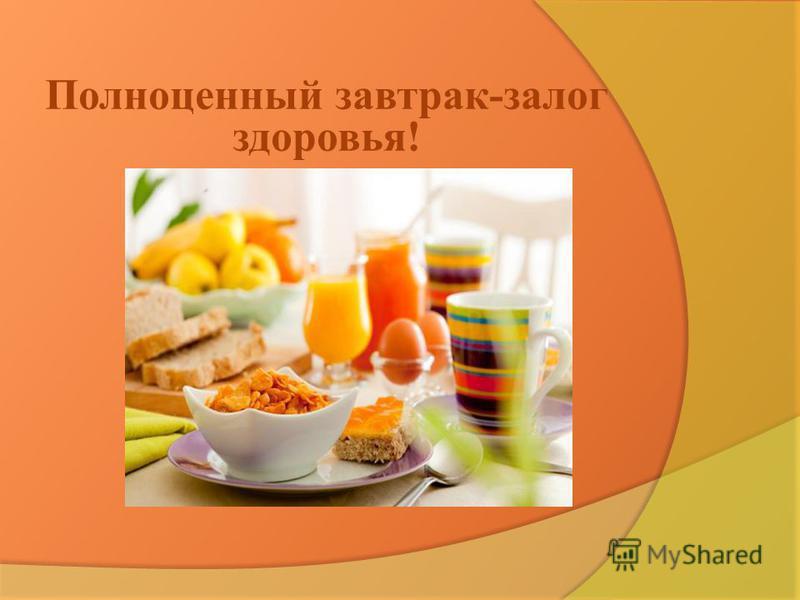 Полноценный завтрак-залог здоровья!
